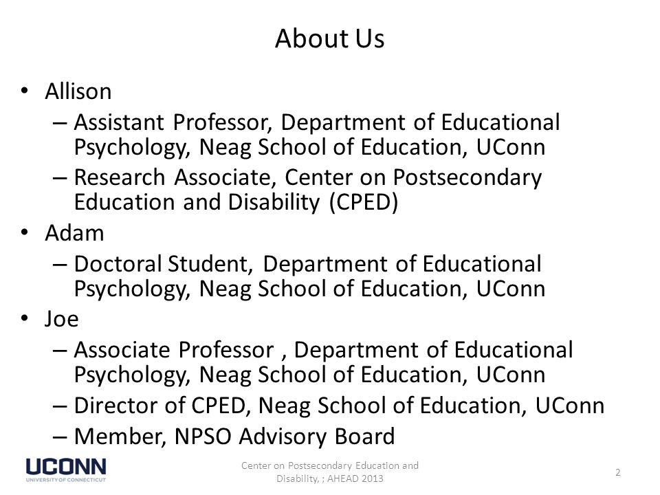 About Us Allison – Assistant Professor, Department of Educational Psychology, Neag School of Education, UConn – Research Associate, Center on Postsecondary Education and Disability (CPED) Adam – Doctoral Student, Department of Educational Psychology, Neag School of Education, UConn Joe – Associate Professor, Department of Educational Psychology, Neag School of Education, UConn – Director of CPED, Neag School of Education, UConn – Member, NPSO Advisory Board Center on Postsecondary Education and Disability, ; AHEAD 2013 2
