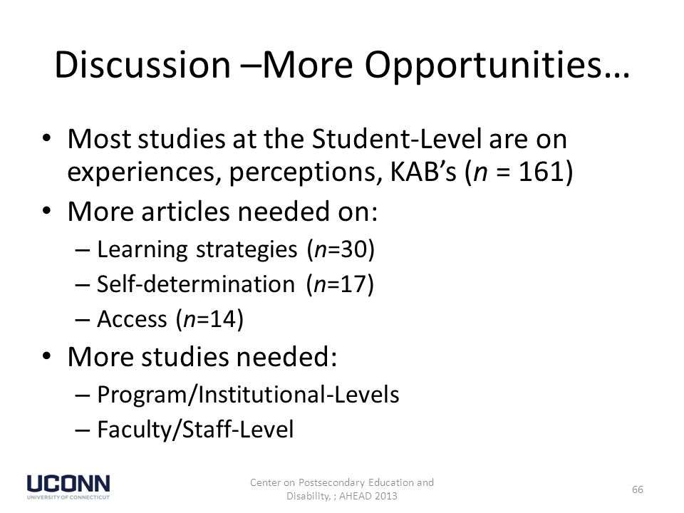 Discussion –More Opportunities… Most studies at the Student-Level are on experiences, perceptions, KAB's (n = 161) More articles needed on: – Learning strategies (n=30) – Self-determination (n=17) – Access (n=14) More studies needed: – Program/Institutional-Levels – Faculty/Staff-Level Center on Postsecondary Education and Disability, ; AHEAD 2013 66