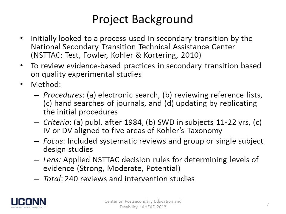 Project Background Initially looked to a process used in secondary transition by the National Secondary Transition Technical Assistance Center (NSTTAC: Test, Fowler, Kohler & Kortering, 2010) To review evidence-based practices in secondary transition based on quality experimental studies Method: – Procedures: (a) electronic search, (b) reviewing reference lists, (c) hand searches of journals, and (d) updating by replicating the initial procedures – Criteria: (a) publ.