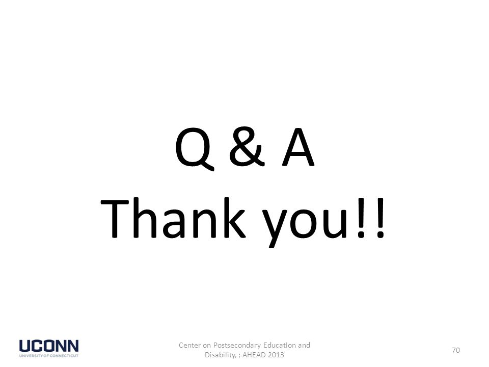 Q & A Thank you!! Center on Postsecondary Education and Disability, ; AHEAD 2013 70