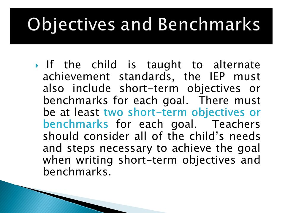  If the child is taught to alternate achievement standards, the IEP must also include short-term objectives or benchmarks for each goal.