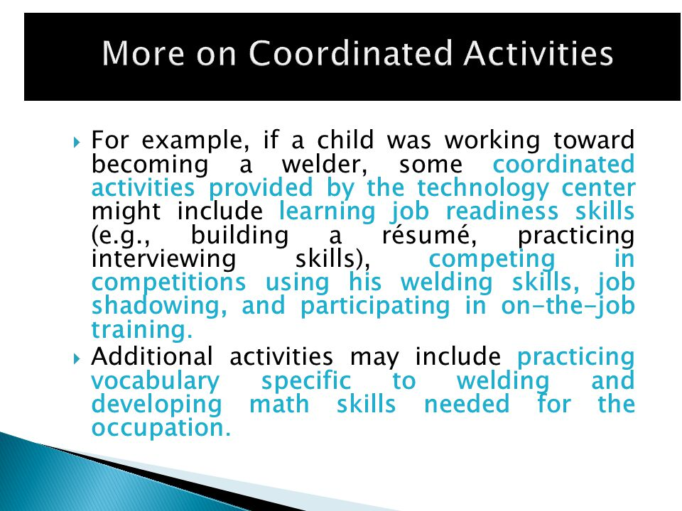  For example, if a child was working toward becoming a welder, some coordinated activities provided by the technology center might include learning job readiness skills (e.g., building a résumé, practicing interviewing skills), competing in competitions using his welding skills, job shadowing, and participating in on-the-job training.
