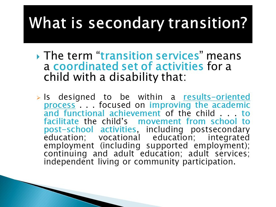  The term transition services means a coordinated set of activities for a child with a disability that:  Is designed to be within a results-oriented process...