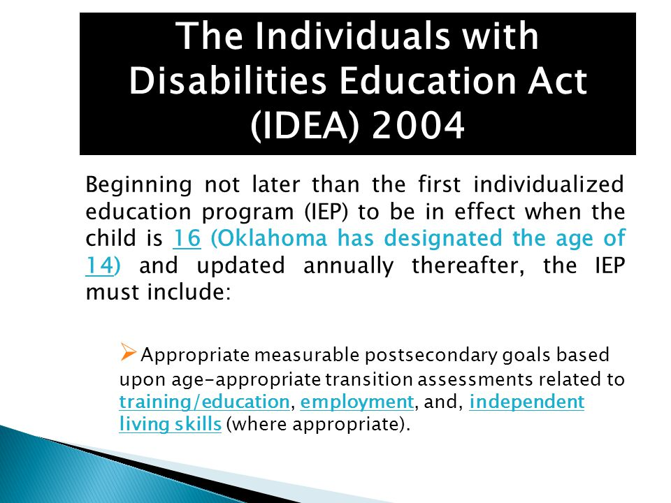 The Individuals with Disabilities Education Act (IDEA) 2004 Beginning not later than the first individualized education program (IEP) to be in effect when the child is 16 (Oklahoma has designated the age of 14) and updated annually thereafter, the IEP must include:  Appropriate measurable postsecondary goals based upon age-appropriate transition assessments related to training/education, employment, and, independent living skills (where appropriate).