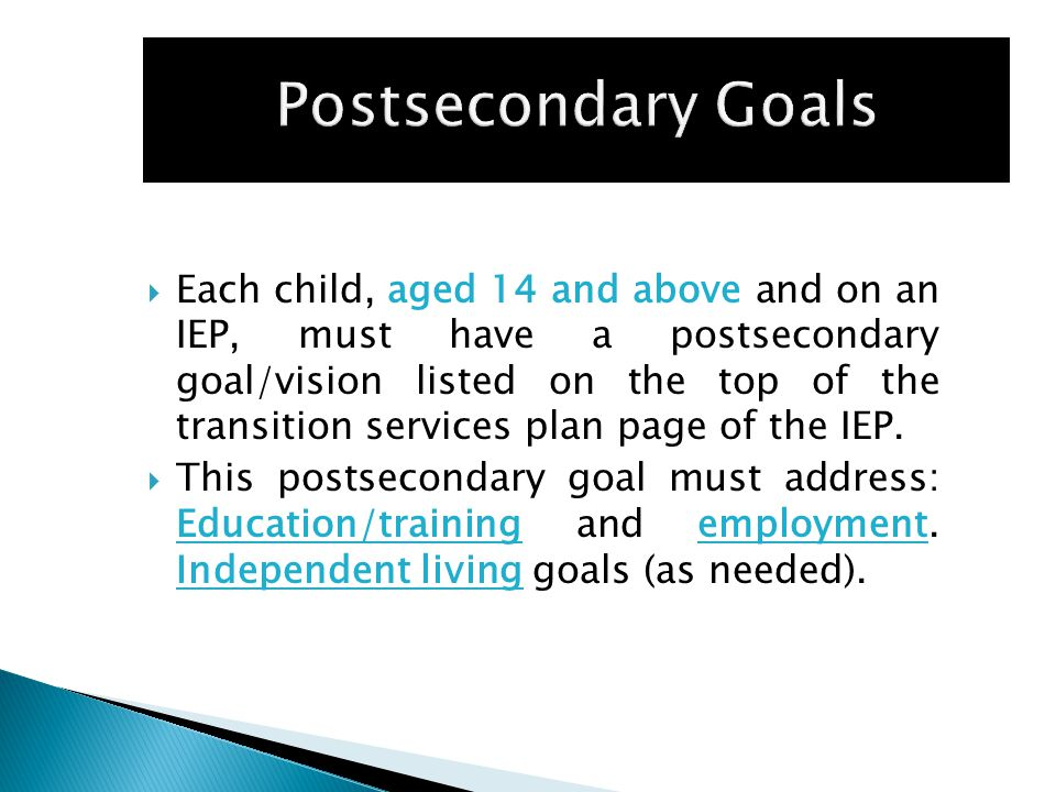  Each child, aged 14 and above and on an IEP, must have a postsecondary goal/vision listed on the top of the transition services plan page of the IEP.