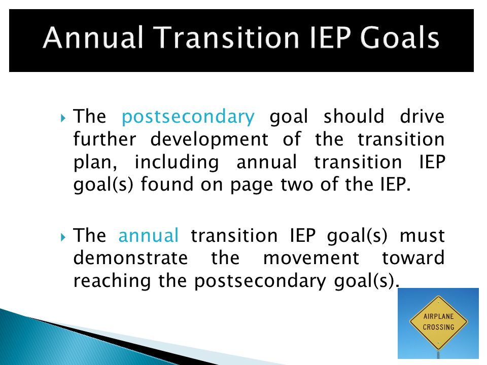  The postsecondary goal should drive further development of the transition plan, including annual transition IEP goal(s) found on page two of the IEP.