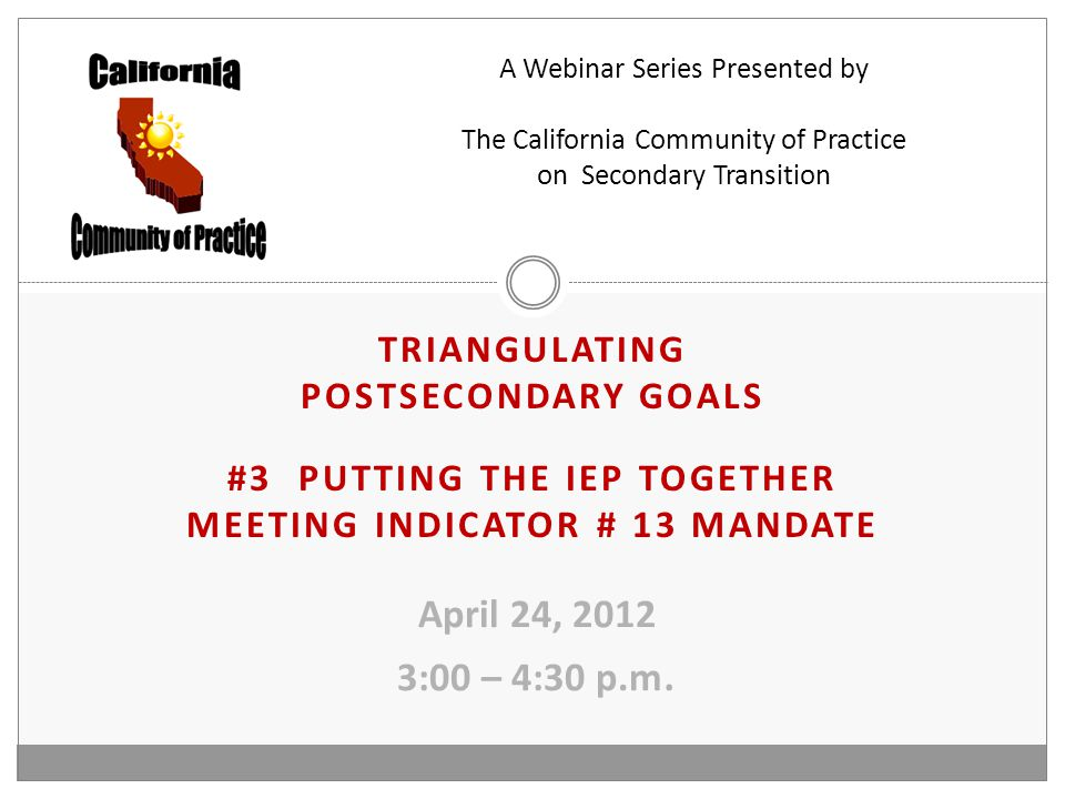 TRIANGULATING POSTSECONDARY GOALS #3 PUTTING THE IEP TOGETHER MEETING INDICATOR # 13 MANDATE April 24, 2012 3:00 – 4:30 p.m.