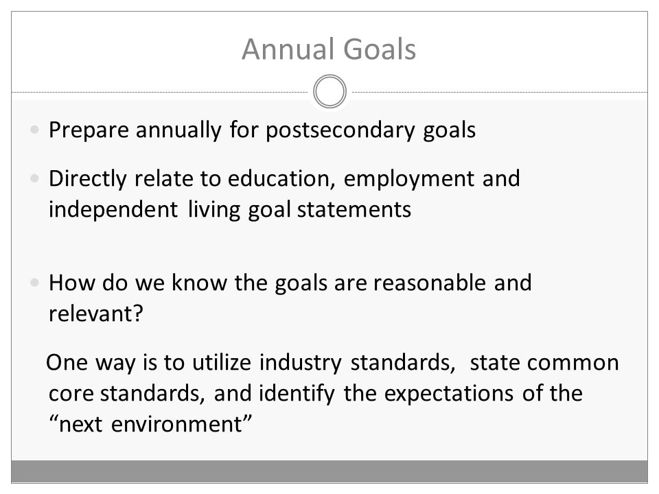 Prepare annually for postsecondary goals Directly relate to education, employment and independent living goal statements How do we know the goals are reasonable and relevant.
