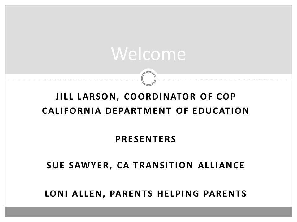 JILL LARSON, COORDINATOR OF COP CALIFORNIA DEPARTMENT OF EDUCATION PRESENTERS SUE SAWYER, CA TRANSITION ALLIANCE LONI ALLEN, PARENTS HELPING PARENTS Welcome