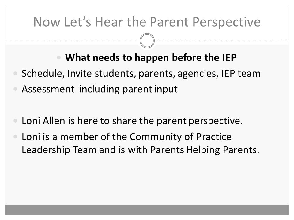 Now Let's Hear the Parent Perspective What needs to happen before the IEP Schedule, Invite students, parents, agencies, IEP team Assessment including parent input Loni Allen is here to share the parent perspective.