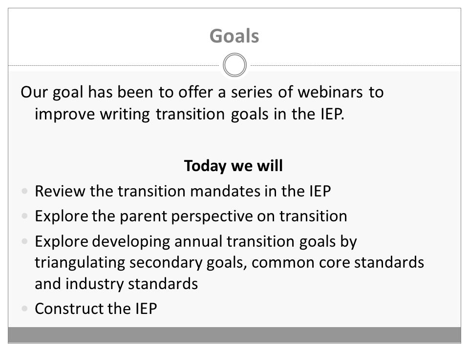 Goals Our goal has been to offer a series of webinars to improve writing transition goals in the IEP.