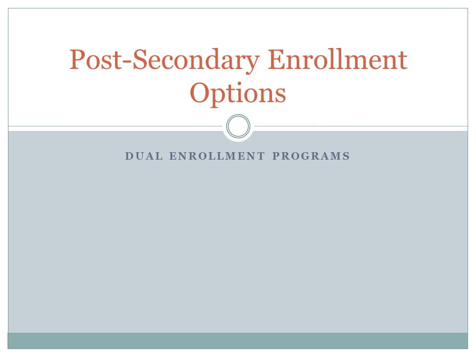 DUAL ENROLLMENT PROGRAMS Post-Secondary Enrollment Options