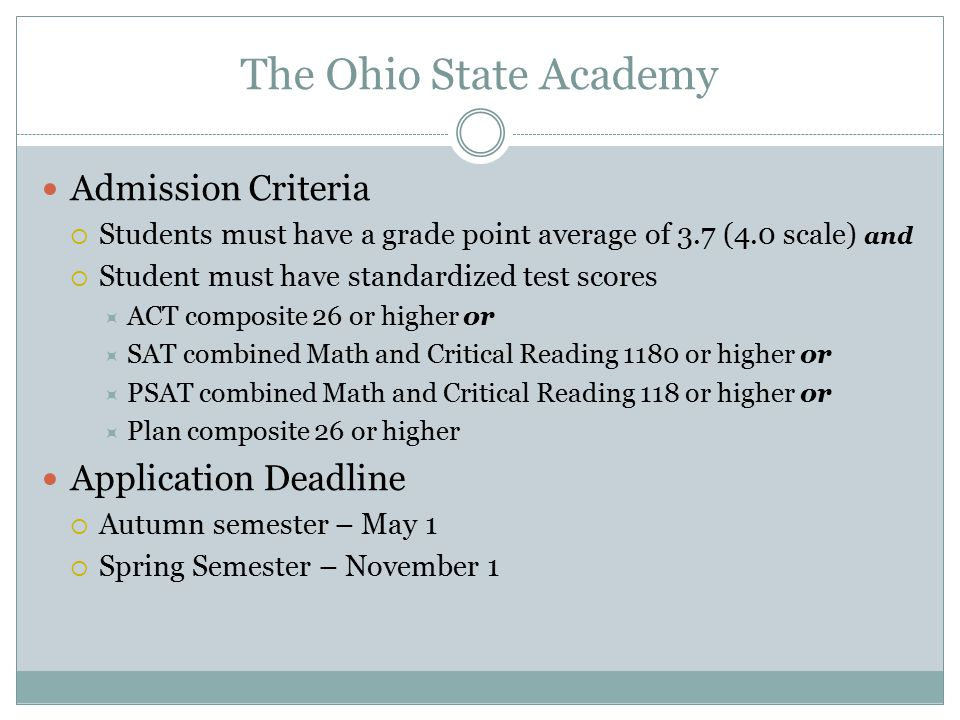 The Ohio State Academy Admission Criteria  Students must have a grade point average of 3.7 (4.0 scale) and  Student must have standardized test scor