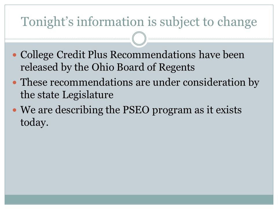 Tonight's information is subject to change College Credit Plus Recommendations have been released by the Ohio Board of Regents These recommendations are under consideration by the state Legislature We are describing the PSEO program as it exists today.