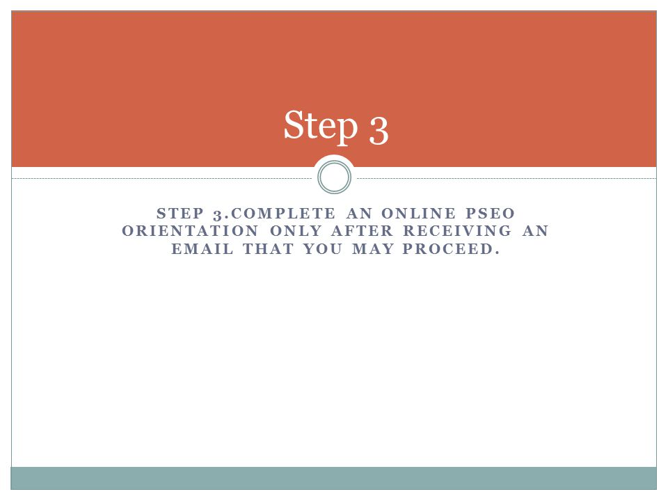 STEP 3.COMPLETE AN ONLINE PSEO ORIENTATION ONLY AFTER RECEIVING AN EMAIL THAT YOU MAY PROCEED.