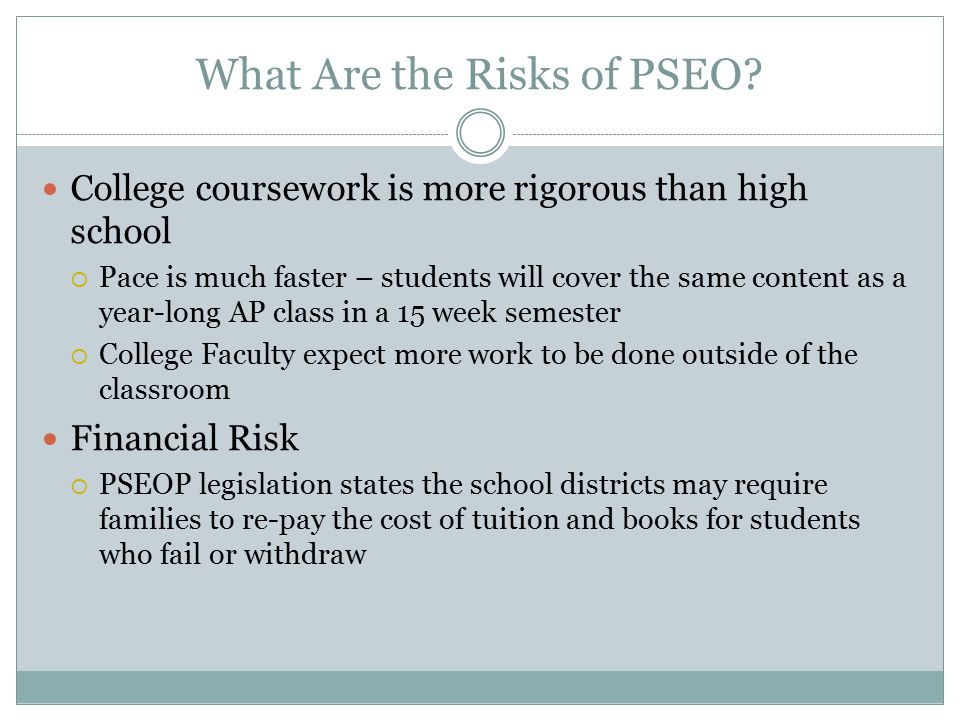 What Are the Risks of PSEO? College coursework is more rigorous than high school  Pace is much faster – students will cover the same content as a yea
