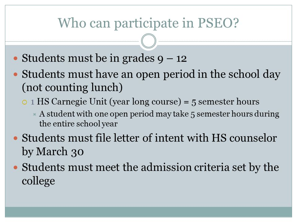 Who can participate in PSEO? Students must be in grades 9 – 12 Students must have an open period in the school day (not counting lunch)  1 HS Carnegi