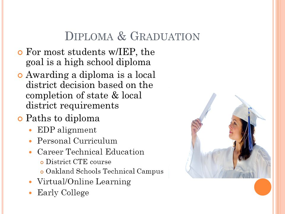 D IPLOMA & G RADUATION For most students w/IEP, the goal is a high school diploma Awarding a diploma is a local district decision based on the completion of state & local district requirements Paths to diploma EDP alignment Personal Curriculum Career Technical Education District CTE course Oakland Schools Technical Campus Virtual/Online Learning Early College