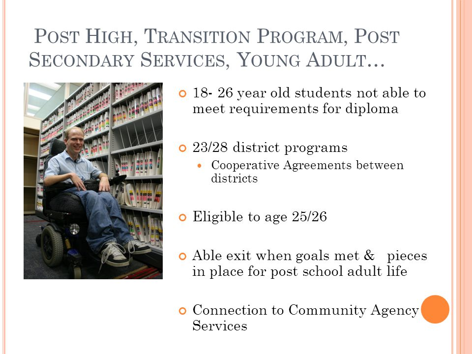 P OST H IGH, T RANSITION P ROGRAM, P OST S ECONDARY S ERVICES, Y OUNG A DULT … 18- 26 year old students not able to meet requirements for diploma 23/28 district programs Cooperative Agreements between districts Eligible to age 25/26 Able exit when goals met & pieces in place for post school adult life Connection to Community Agency Services