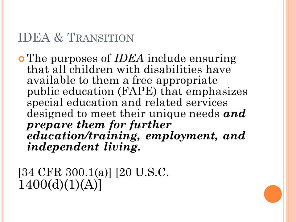 IDEA & T RANSITION The purposes of IDEA include ensuring that all children with disabilities have available to them a free appropriate public education (FAPE) that emphasizes special education and related services designed to meet their unique needs and prepare them for further education/training, employment, and independent living.