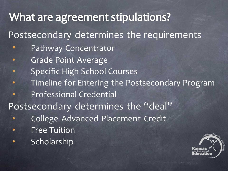 Postsecondary determines the requirements Pathway Concentrator Grade Point Average Specific High School Courses Timeline for Entering the Postsecondary Program Professional Credential Postsecondary determines the deal College Advanced Placement Credit Free Tuition Scholarship