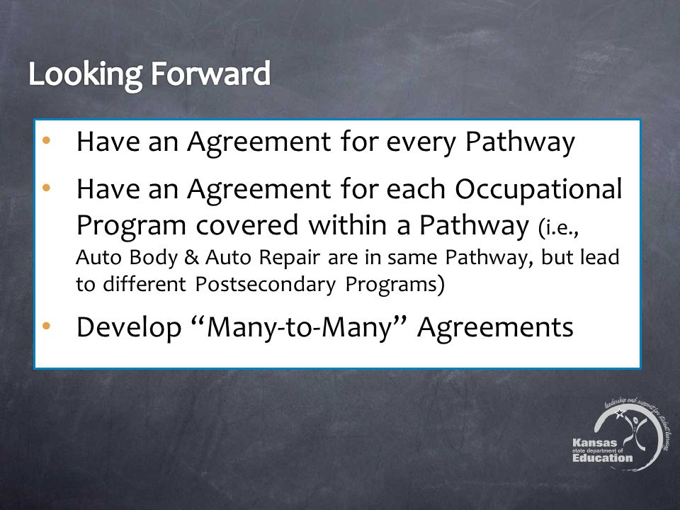 Have an Agreement for every Pathway Have an Agreement for each Occupational Program covered within a Pathway (i.e., Auto Body & Auto Repair are in same Pathway, but lead to different Postsecondary Programs) Develop Many-to-Many Agreements