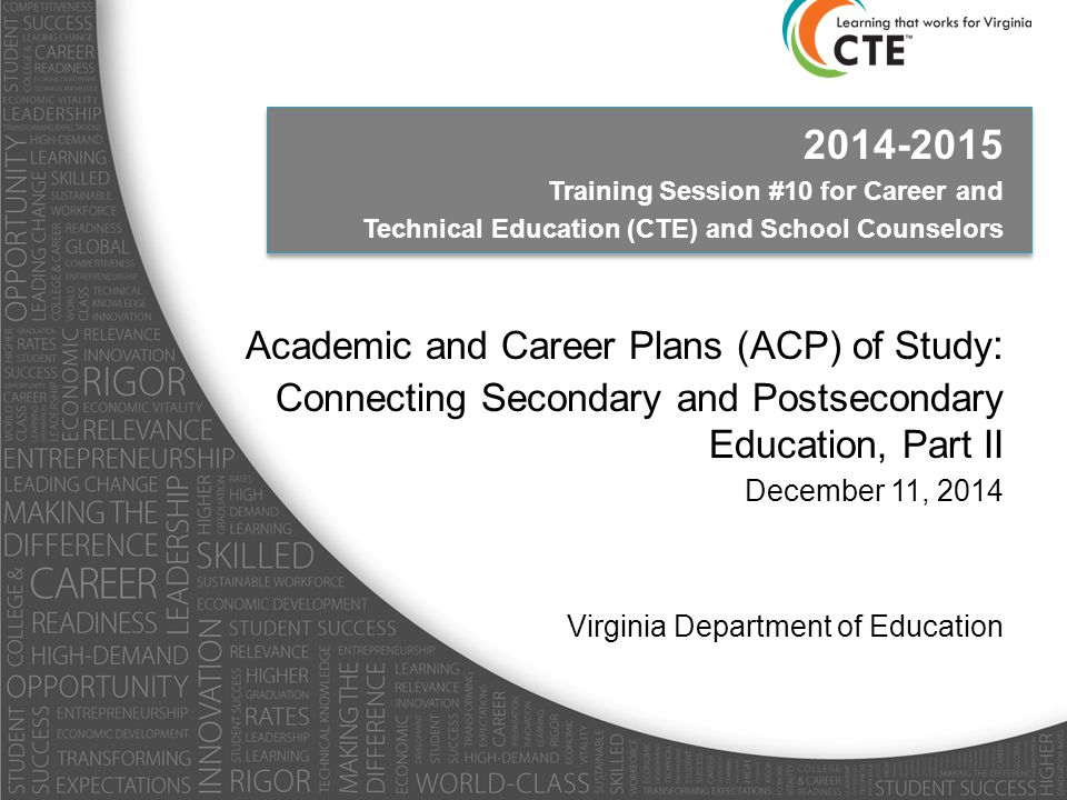 2014-2015 Training Session #10 for Career and Technical Education (CTE) and School Counselors Academic and Career Plans (ACP) of Study : Connecting Secondary and Postsecondary Education, Part II December 11, 2014 Virginia Department of Education