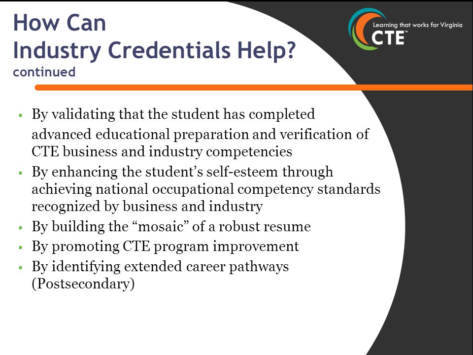  By validating that the student has completed advanced educational preparation and verification of CTE business and industry competencies  By enhancing the student's self-esteem through achieving national occupational competency standards recognized by business and industry  By building the mosaic of a robust resume  By promoting CTE program improvement  By identifying extended career pathways (Postsecondary) How Can Industry Credentials Help.