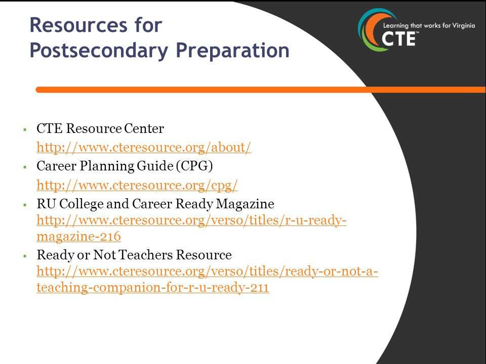  CTE Resource Center http://www.cteresource.org/about/  Career Planning Guide (CPG) http://www.cteresource.org/cpg/  RU College and Career Ready Magazine http://www.cteresource.org/verso/titles/r-u-ready- magazine-216 http://www.cteresource.org/verso/titles/r-u-ready- magazine-216  Ready or Not Teachers Resource http://www.cteresource.org/verso/titles/ready-or-not-a- teaching-companion-for-r-u-ready-211 http://www.cteresource.org/verso/titles/ready-or-not-a- teaching-companion-for-r-u-ready-211 Resources for Postsecondary Preparation