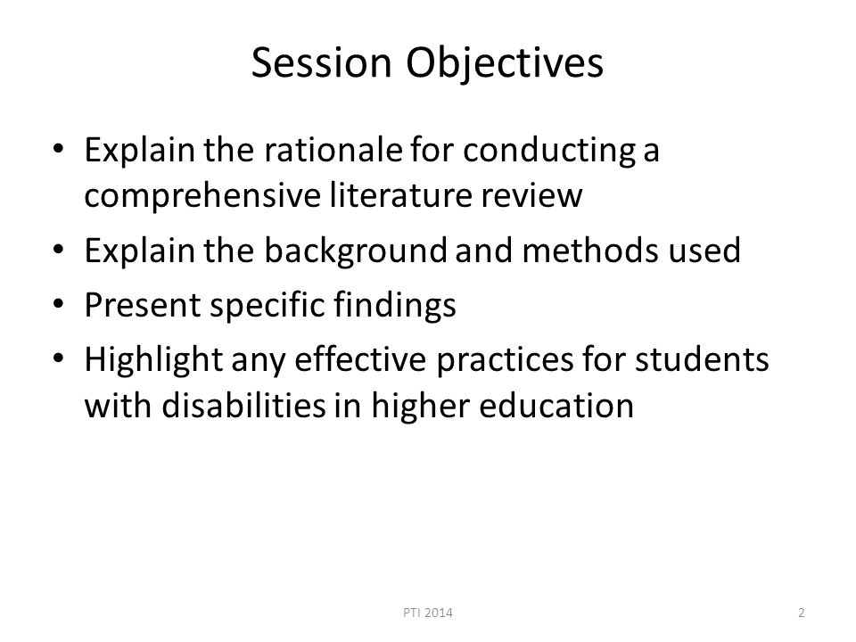Session Objectives Explain the rationale for conducting a comprehensive literature review Explain the background and methods used Present specific findings Highlight any effective practices for students with disabilities in higher education PTI 20142