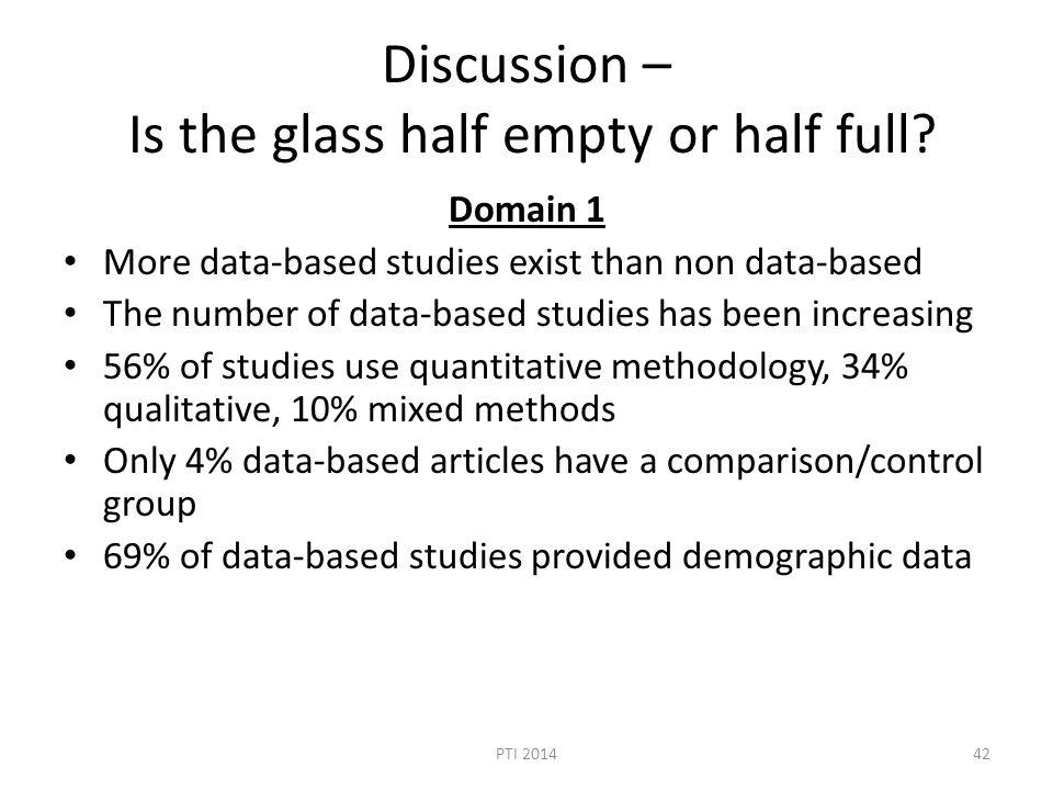 Discussion – Is the glass half empty or half full? Domain 1 More data-based studies exist than non data-based The number of data-based studies has bee