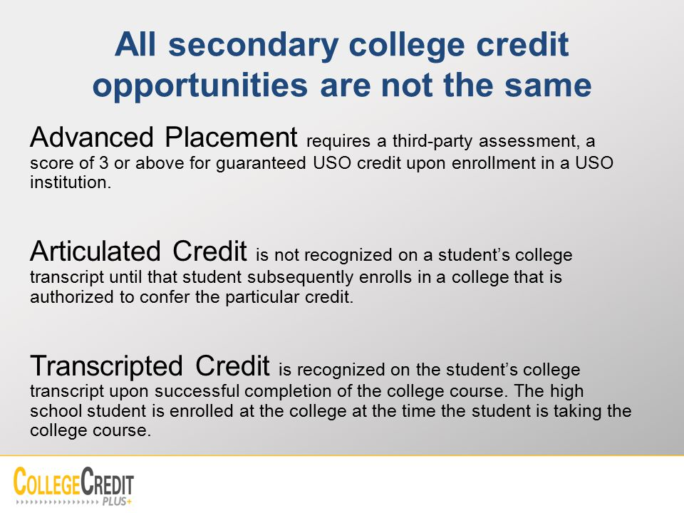 All secondary college credit opportunities are not the same Advanced Placement requires a third-party assessment, a score of 3 or above for guaranteed USO credit upon enrollment in a USO institution.