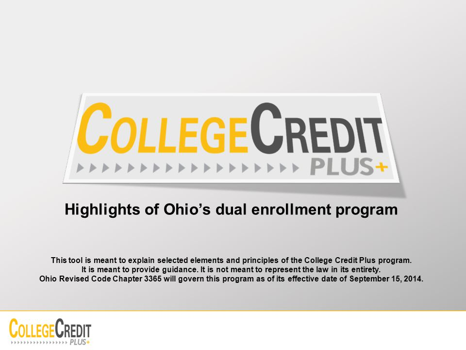 Highlights of Ohio's dual enrollment program This tool is meant to explain selected elements and principles of the College Credit Plus program.