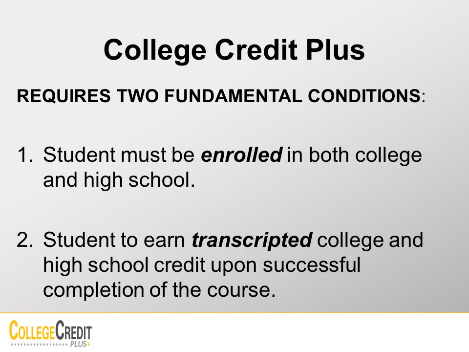 College Credit Plus REQUIRES TWO FUNDAMENTAL CONDITIONS: 1.Student must be enrolled in both college and high school.