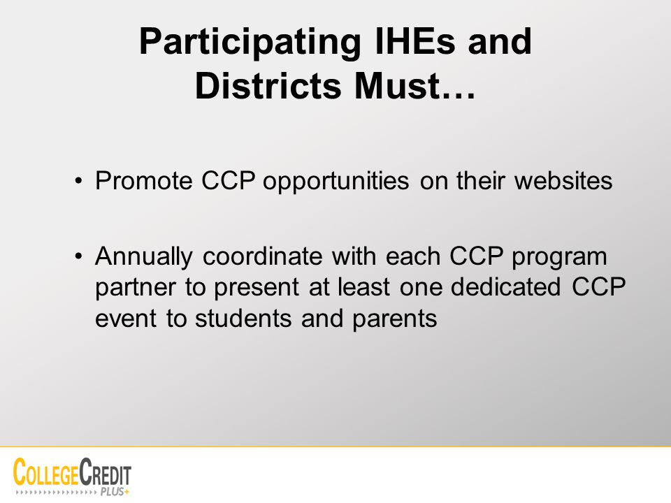 Participating IHEs and Districts Must… Promote CCP opportunities on their websites Annually coordinate with each CCP program partner to present at least one dedicated CCP event to students and parents