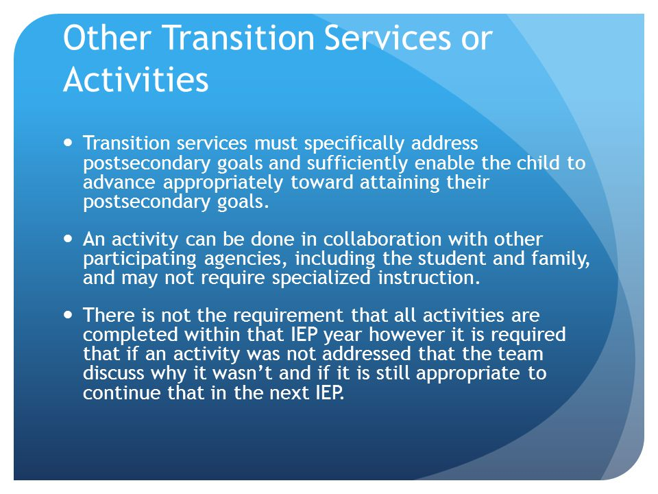 Other Transition Services or Activities Transition services must specifically address postsecondary goals and sufficiently enable the child to advance appropriately toward attaining their postsecondary goals.