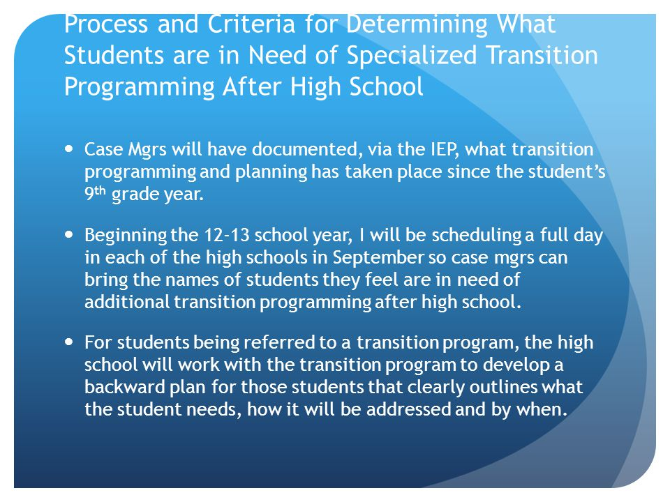 Process and Criteria for Determining What Students are in Need of Specialized Transition Programming After High School Case Mgrs will have documented, via the IEP, what transition programming and planning has taken place since the student's 9 th grade year.