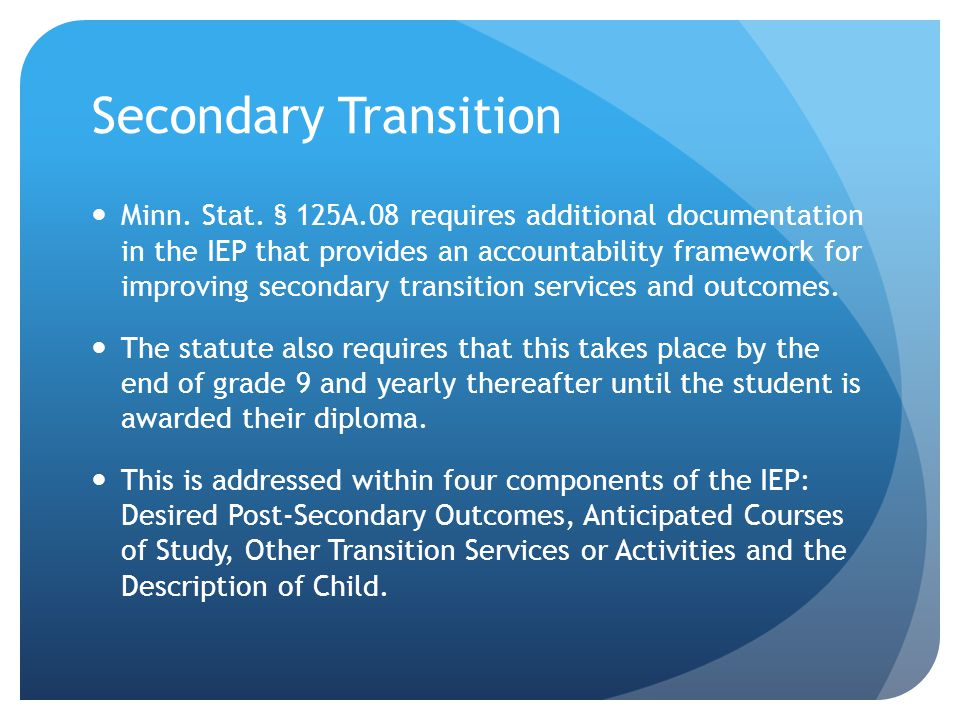 Secondary Transition Minn. Stat. § 125A.08 requires additional documentation in the IEP that provides an accountability framework for improving second