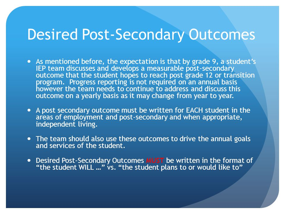 Desired Post-Secondary Outcomes As mentioned before, the expectation is that by grade 9, a student's IEP team discusses and develops a measurable post-secondary outcome that the student hopes to reach post grade 12 or transition program.