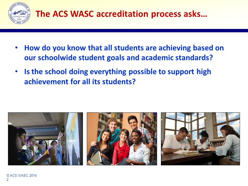 © ACS WASC 2014 2 Accrediting Commission for Schools Western Association of Schools and Colleges How do you know that all students are achieving based on our schoolwide student goals and academic standards.