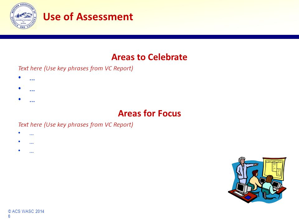 © ACS WASC 2014 8 Accrediting Commission for Schools Western Association of Schools and Colleges Use of Assessment Areas to Celebrate Text here (Use key phrases from VC Report) … Areas for Focus Text here (Use key phrases from VC Report) …