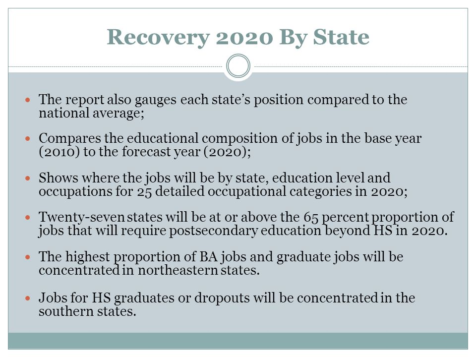 Recovery 2020 By State The report also gauges each state's position compared to the national average; Compares the educational composition of jobs in the base year (2010) to the forecast year (2020); Shows where the jobs will be by state, education level and occupations for 25 detailed occupational categories in 2020; Twenty-seven states will be at or above the 65 percent proportion of jobs that will require postsecondary education beyond HS in 2020.