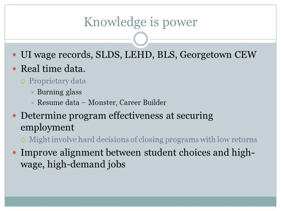 Knowledge is power UI wage records, SLDS, LEHD, BLS, Georgetown CEW Real time data.  Proprietary data  Burning glass  Resume data – Monster, Career
