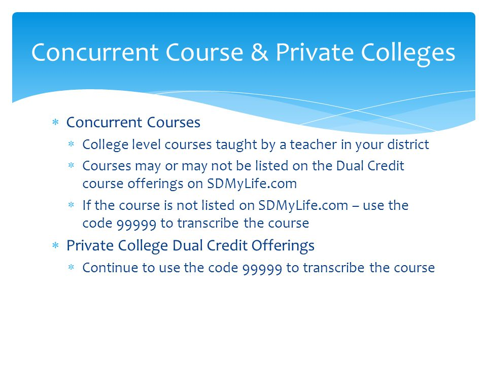  Concurrent Courses  College level courses taught by a teacher in your district  Courses may or may not be listed on the Dual Credit course offerings on SDMyLife.com  If the course is not listed on SDMyLife.com – use the code 99999 to transcribe the course  Private College Dual Credit Offerings  Continue to use the code 99999 to transcribe the course Concurrent Course & Private Colleges