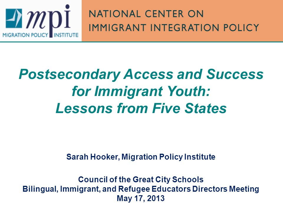 Postsecondary Access and Success for Immigrant Youth: Lessons from Five States Sarah Hooker, Migration Policy Institute Council of the Great City Schools Bilingual, Immigrant, and Refugee Educators Directors Meeting May 17, 2013