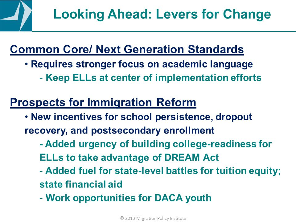 Looking Ahead: Levers for Change Common Core/ Next Generation Standards Requires stronger focus on academic language - Keep ELLs at center of implemen