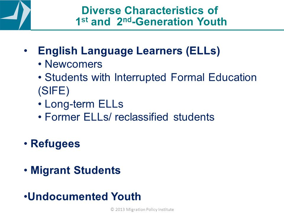 Diverse Characteristics of 1 st and 2 nd -Generation Youth English Language Learners (ELLs) Newcomers Students with Interrupted Formal Education (SIFE) Long-term ELLs Former ELLs/ reclassified students Refugees Migrant Students Undocumented Youth © 2013 Migration Policy Institute