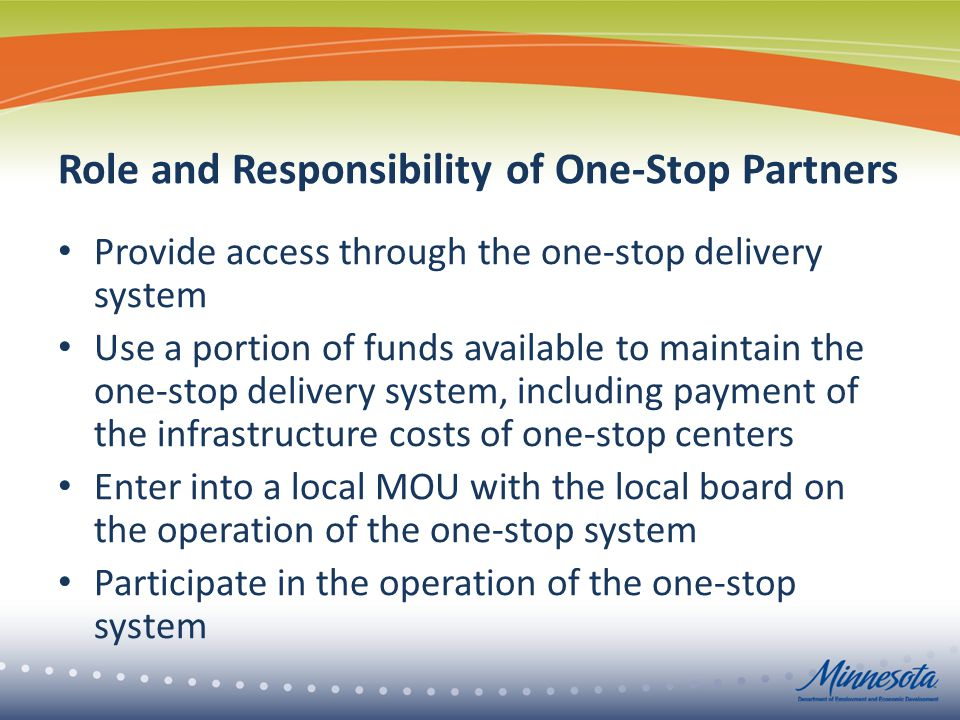 Role and Responsibility of One-Stop Partners Provide access through the one-stop delivery system Use a portion of funds available to maintain the one-