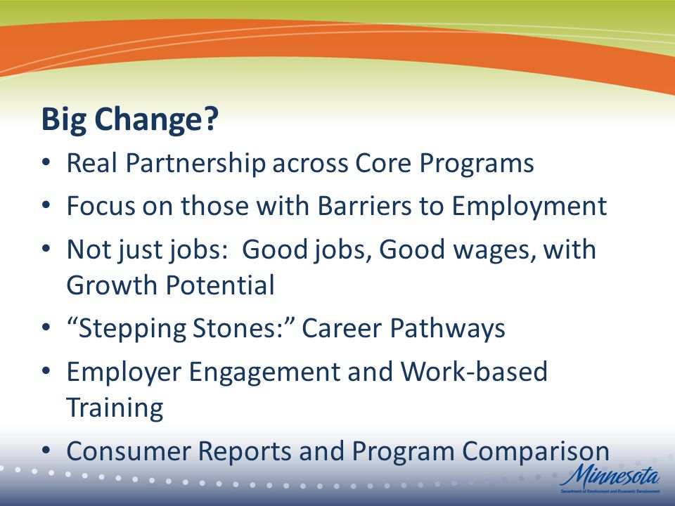 Big Change? Real Partnership across Core Programs Focus on those with Barriers to Employment Not just jobs: Good jobs, Good wages, with Growth Potenti
