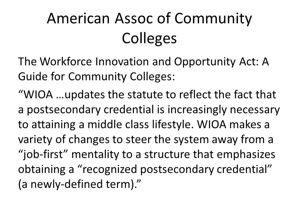 "American Assoc of Community Colleges The Workforce Innovation and Opportunity Act: A Guide for Community Colleges: ""WIOA …updates the statute to refle"